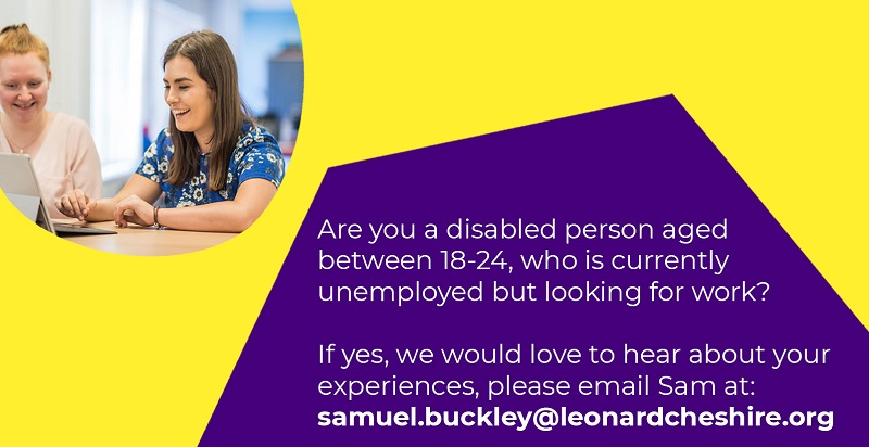 Leonard Cheshire graphic calling out for disabled people aged between 18 and 24 who have struggled with getting work or have become unemployed since the pandemic